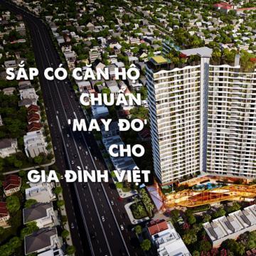 Sắp có căn hộ chuẩn may đo cho gia đình Việt